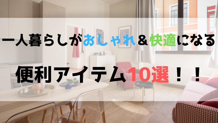 【便利グッズ】一人暮らしがもっとおしゃれ&快適になる便利アイテム10選!